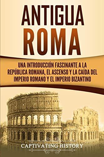 portada La Antigua Roma: una introducción fascinante a la República Romana, el ascenso y la caída del Imperio Romano y el Imperio bizantino